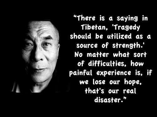 There is a saying in tibetan tragedy should be utilized as a source of strength no matter what sort of difficulties how painful experience is if we lose our hope that's our real disaster